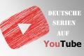 Deutsche YouTube Serien